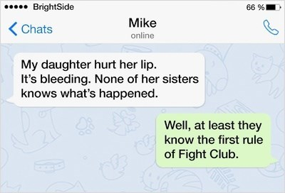 Text - 66 % BrightSide Mike Chats online My daughter hurt her lip It's bleeding. None of her sisters knows what's happened. Well, at least they know the first rule of Fight Club.