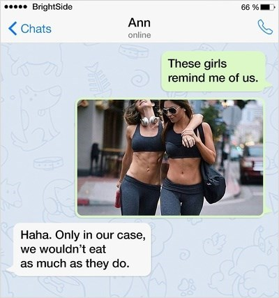 Arm - 66% BrightSide Ann Chats online These girls remind me of us. Haha. Only in our case, we wouldn't eat as much as they do.