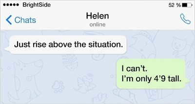 Text - 52 % BrightSide Helen Chats online Just rise above the situation. I can't I'm only 4'9 tall