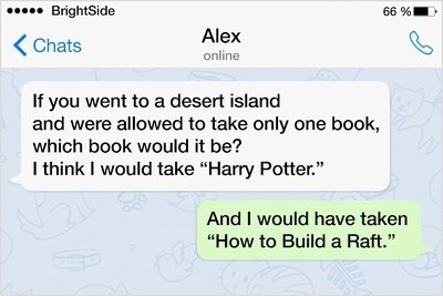 """Text - 66% BrightSide Alex KChats online If you went to a desert island and were allowed to take only one book, which book would it be? I think I would take """"Harry Potter. And I would have taken """"How to Build a Raft."""""""