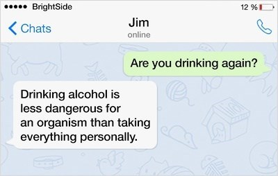 Text - BrightSide 12 % Jim Chats online Are you drinking again? Drinking alcohol is less dangerous for an organism than taking everything personally.