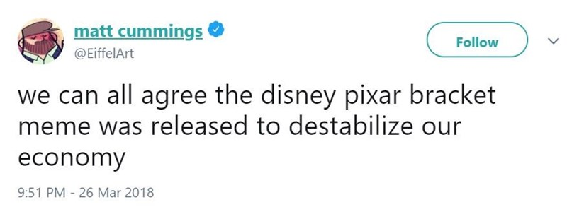Text - matt cummings Follow @EiffelArt we can all agree the disney pixar bracket meme was released to destabilize our economy 9:51 PM 26 Mar 2018