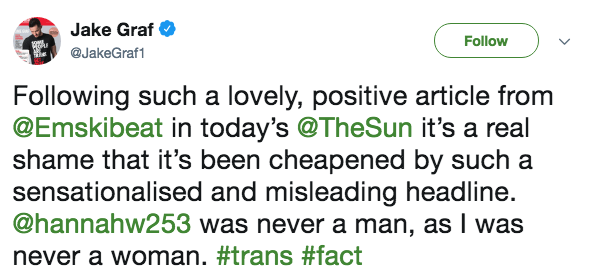 Text - Jake Graf Follow @JakeGraf1 he Following such a lovely, positive article from @Emskibeat in today's @TheSun it's a real shame that it's been cheapened by such a sensationalised and misleading headline. @hannahw253 was never a man, as I was never a woman. #trans #fact