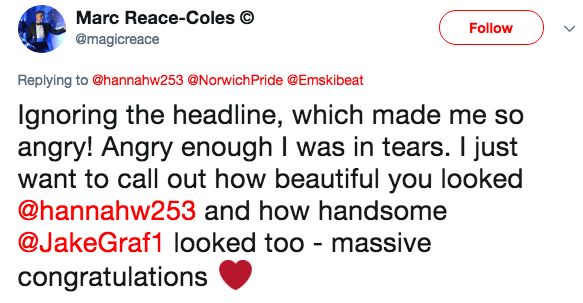 Text - Marc Reace-Coles Follow @magicreace Replying to @hannahw253 @NorwichPride @Emskibeat Ignoring the headline, which made me so angry! Angry enough I was in tears. I just want to call out how beautiful you looked @hannahw253 and how handsome @JakeGraf1 looked too - massive congratulations