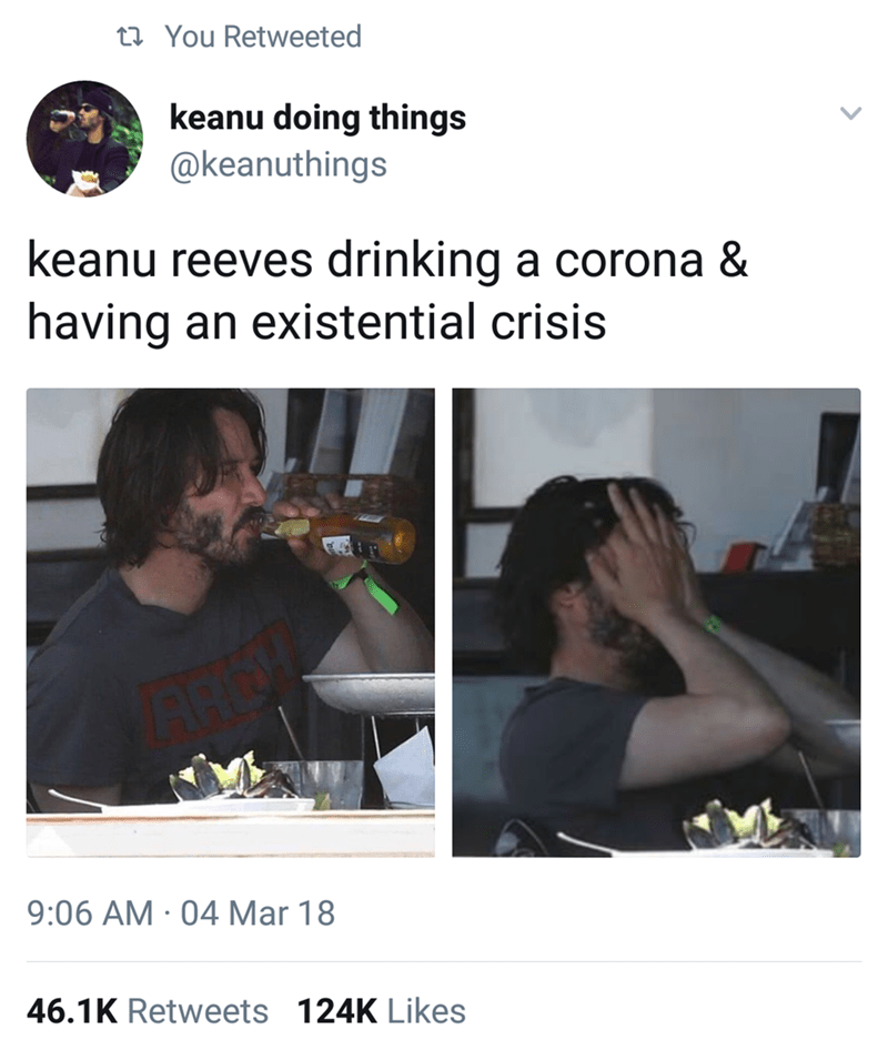 Keanu Reeves - Text - t You Retweeted keanu doing things @keanuthings keanu reeves drinking a corona & having an existential crisis 9:06 AM 04Mar 18 46.1K Retweets 124K Likes
