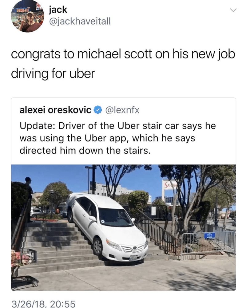Land vehicle - jack @jackhaveitall REB S congrats to michael scott on his new job driving for uber alexei oreskovic @lexnfx Update: Driver of the Uber stair car says he was using the Uber app, which he says directed him down the stairs. 3/26/18, 20:55