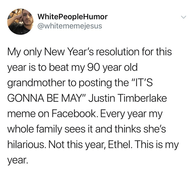 "Text - White PeopleHumor @whitememejesus My only New Year's resolution for this year is to beat my 90 year old grandmother to posting the ""IT'S GONNA BE MAY"" Justin Timberlake meme on Facebook. Every year my whole family sees it and thinks she's hilarious. Not this year, Ethel. This is my year."