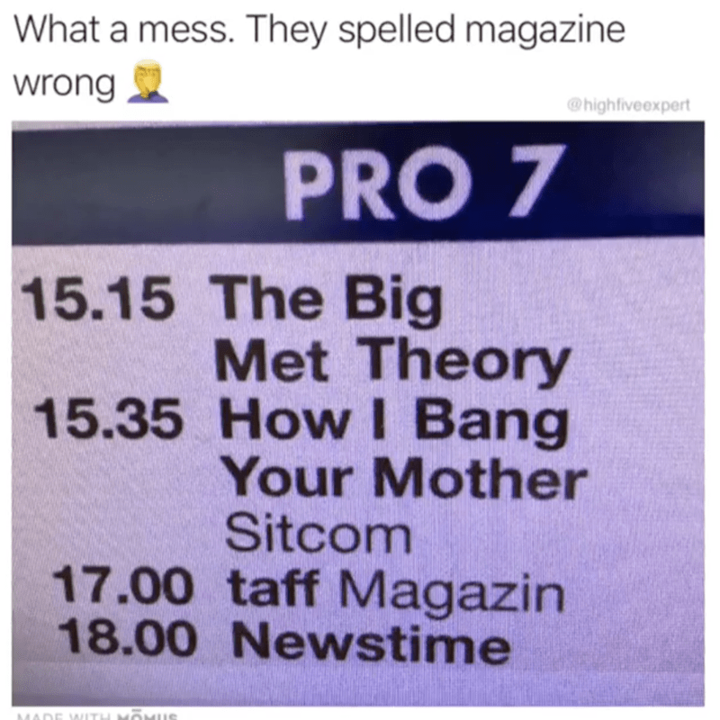Text - What a mess. They spelled magazine wrong @highfiveexpert PRO 7 15.15 The Big Met Theory 15.35 HowI Bang Your Mother Sitcom 17.00 taff Magazin 18.00 Newstime MADE WITH MOMUS