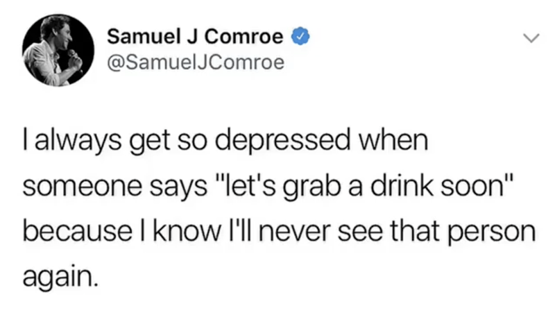 "Text - Samuel J Comroe @SamuelJComroe I always get so depressed when someone says ""let's grab a drink soon"" because I know I'll never see that person again"