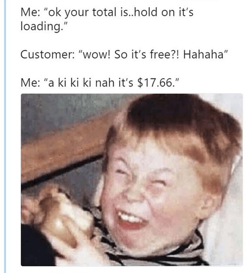 "Facial expression - Me: ""ok your total is..hold on it's loading."" Customer: ""wow! So it's free?! Hahaha"" II Me: ""a ki ki ki nah it's $17.66."""