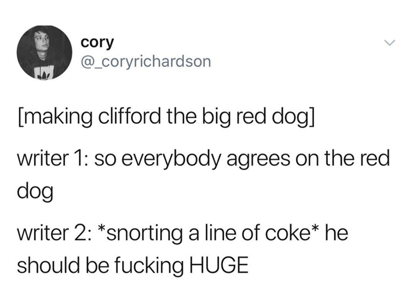 Text - cory @_Coryrichardson [making clifford the big red dog] writer 1: so everybody agrees on the red dog writer 2: *snorting a line of coke* he should be fucking HUGE