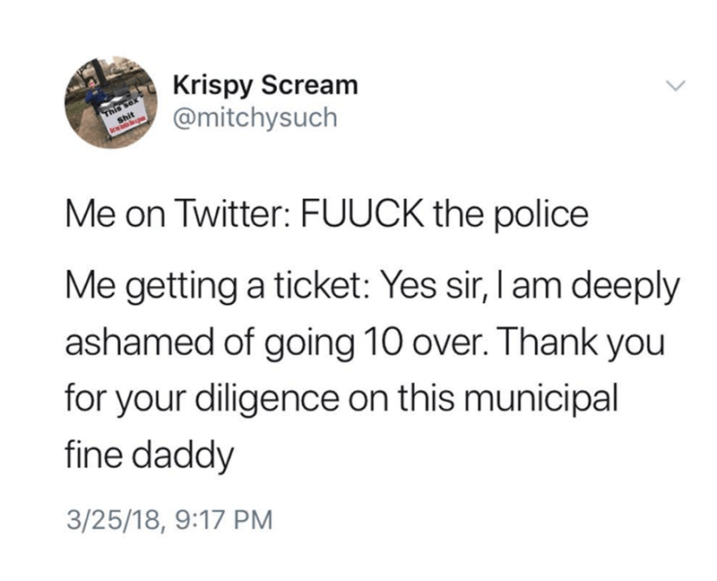Text - Krispy Scream @mitchysuch This se Shit Me on Twitter: FUUCK the police Me getting a ticket: Yes sir, I am deeply ashamed of going 10 over. Thank you for your diligence on this municipal fine daddy 3/25/18, 9:17 PM