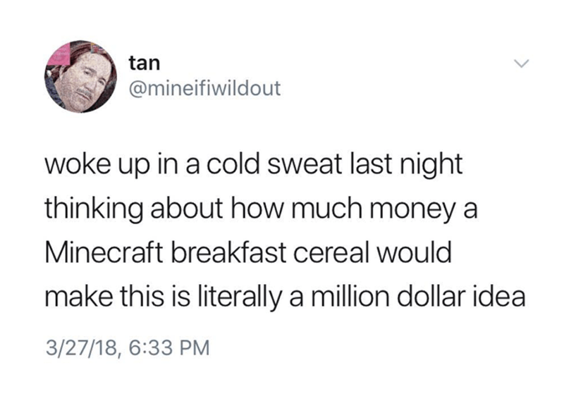 Text - tan @mineifiwildout woke up in a cold sweat last night thinking about how much money a Minecraft breakfast cereal would make this is literally a million dollar idea 3/27/18, 6:33 PM