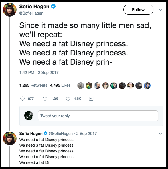 Text - Sofie Hagen Follow @SofieHagen Since it made so many little men sad, we'll repeat: We need a fat Disney princess. We need a fat Disney princess. We need a fat Disney prin- 1:42 PM -2 Sep 2017 1,265 Retweets 4,495 Likes t1.3K 877 4.5K Tweet your reply @SofieHagen 2 Sep 2017 Sofie Hagen We need a fat Disney princess. We need a fat Disney princess. We need a fat Disney princess. We need a fat Disney princess. We need a fat Di