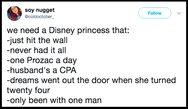 Text - soy nugget @coldoctober Follow we need a Disney princess that: -just hit the wall -never had it all -one Prozac a day -husband's a CPA -dreams went out the door when she turned twenty four -only been with one man