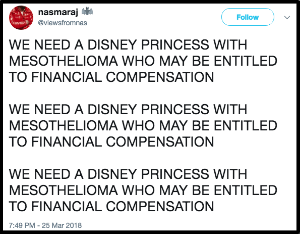 Text - nasmaraj Follow @viewsfromnas WE NEED A DISNEY PRINCESS WITH MESOTHELIOMA WHO MAY BE ENTITLED TO FINANCIAL COMPENSATION WE NEED A DISNEY PRINCESS WITH MESOTHELIOMA WHO MAY BE ENTITLED TO FINANCIAL COMPENSATION WE NEED A DISNEY PRINCESS WITH MESOTHELIOMA WHO MAY BE ENTITLED TO FINANCIAL COMPENSATION 7:49 PM-25 Mar 2018
