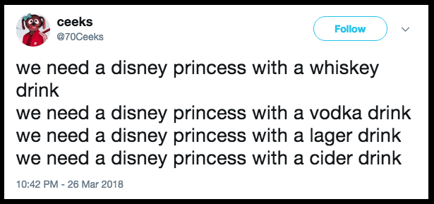 Text - ceeks Follow @70Ceeks we need a disney princess with a whiskey drink we need a disney princess with a vodka drink we need a disney princess with a lager drink we need a disney princess with a cider drink 10:42 PM - 26 Mar 2018