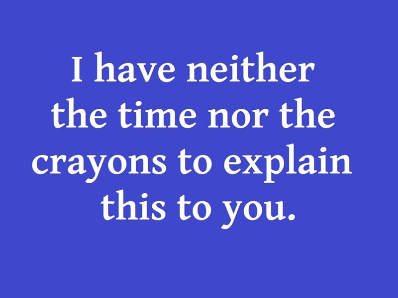 Text - I have neither the time nor the crayons to explain this to you.