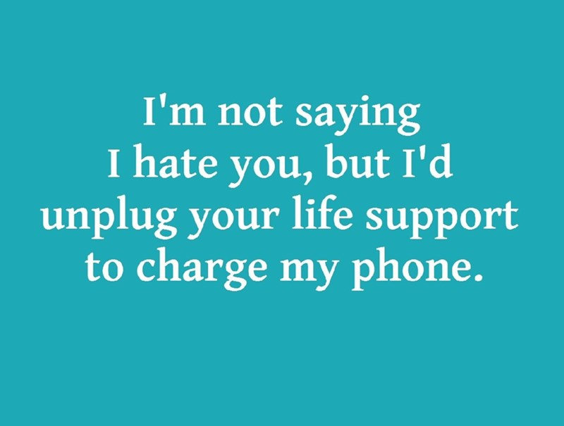Text - I'm not saying I hate but I'd you, unplug your life support to charge my phone.