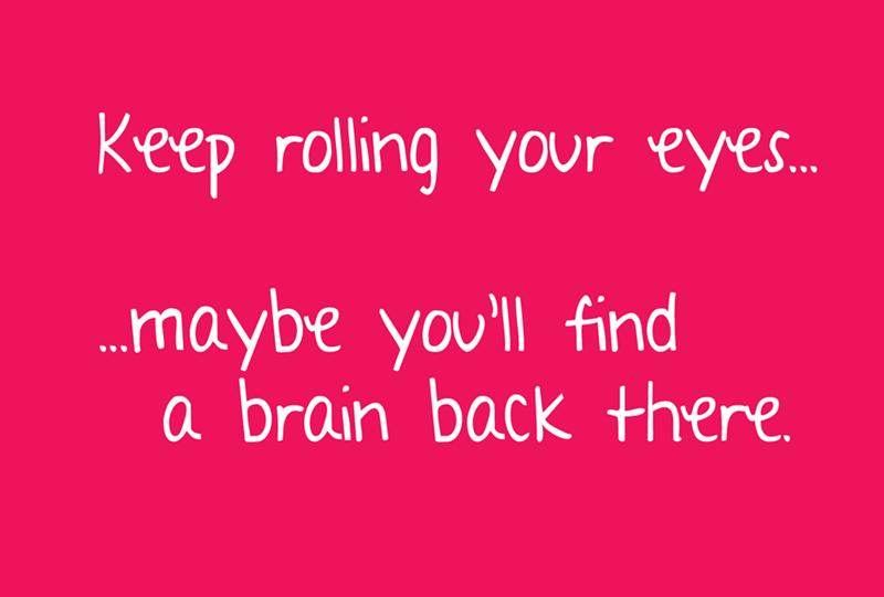 Text - Keep rolling your eyes.. ...maybe you'll find a brain back there