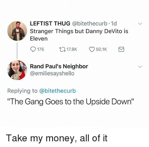 """Text - LEFTIST THUG @bitethecurb 1d Stranger Things but Danny DeVito is Eleven t17.8K 50.1K 175 Rand Paul's Neighbor @emiliesayshello Replying to @bitethe curb """"The Gang Goes to the Upside Down"""" Take my money, all of it"""