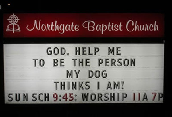 Text - Northgate Baptist Church GOD. HELP ME TO BE THE PERSON MY DOG THINKS I AM! SUN SCH 9:45: WORSHIP 1IA 7P