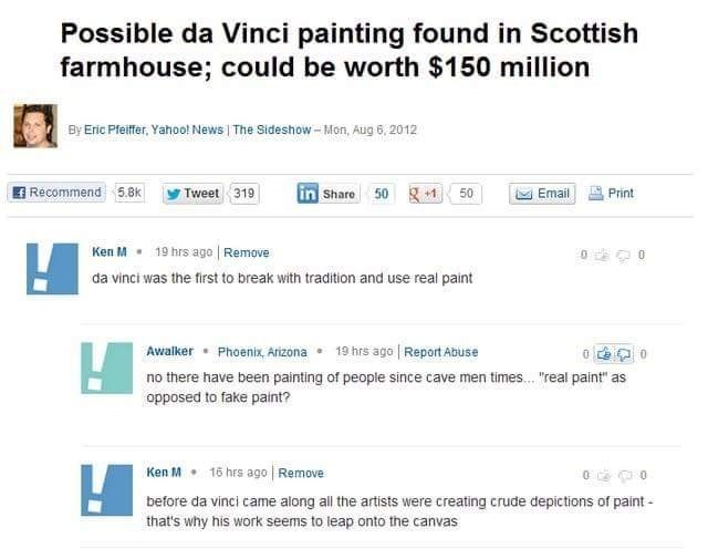 """Text - Possible da Vinci painting found in Scottish farmhouse; could be worth $150 million By Eric Pfeiffer, Yahoo! News The Sideshow-Mon, Aug 6, 2012 Recommend5.8k 50 +1 Email in Share Print Tweet 319 50 19 hrs ago Remove Ken M da vinci was the first to break with tradition and use real paint Phoenix, Arizona 19 hrs ago Report Abuse Awalker no there have been painting of people since cave men times.. """"real paint"""" as opposed to fake paint? Ken M 16 hrs ago Remove before da vinci came along all t"""
