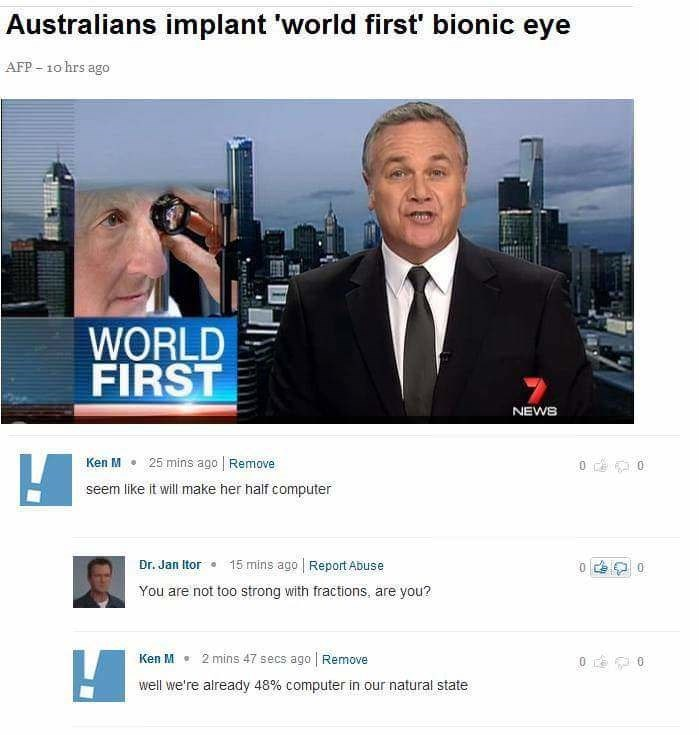Media - Australians implant 'world first' bionic eye AFP-10 hrs ago WORLD FIRST NEWS Ken M 25 mins ago Remove seem like it will make her half computer Dr. Jan Itor 15 mins ago Report Abuse 0 You are not too strong with fractions, are you? Ken M 2 mins 47 secs ago Remove well we're already 48% computer in our natural state 40