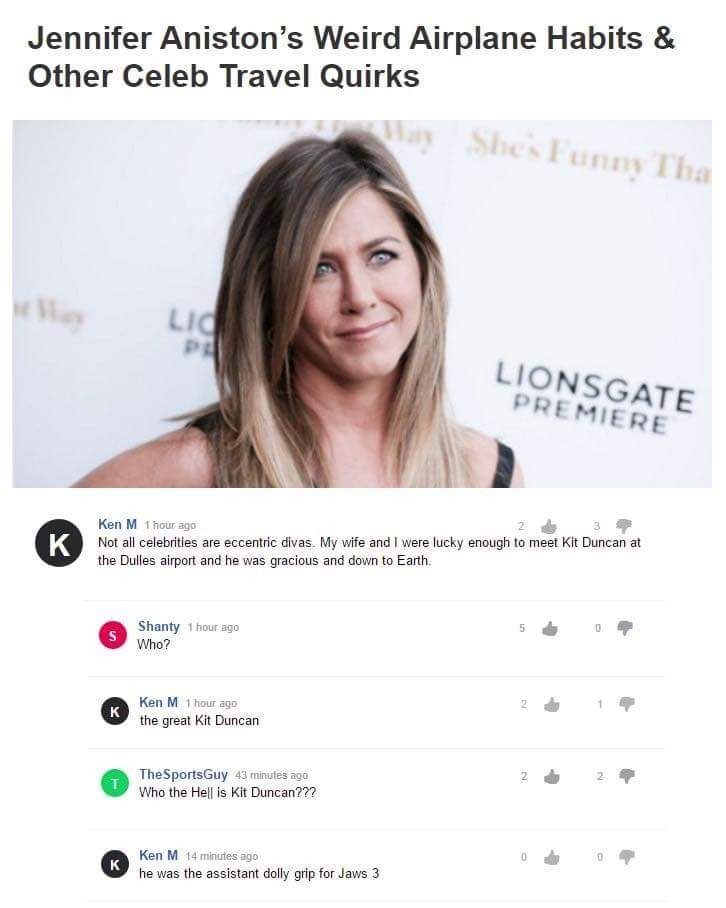 Text - Jennifer Aniston's Weird Airplane Habits & Other Celeb Travel Quirks Nay Shes Funny Tha Way LIC LIONSGATE PREMIERE Ken M 1 hour ago K Not all celebites are eccentric divas. My wife and I were lucky enough to meet Kit Duncan at the Dulles airport and he was gracious and down to Earth. Shanty 1 hour ago Who? Ken M 1 hour ago к the great Kit Duncan TheSportsGuy 43 minutes ago T Who the Hell is Kit Duncan??? Ken M 14 minutes ago к he was the assistant dolly grip for Jaws 3