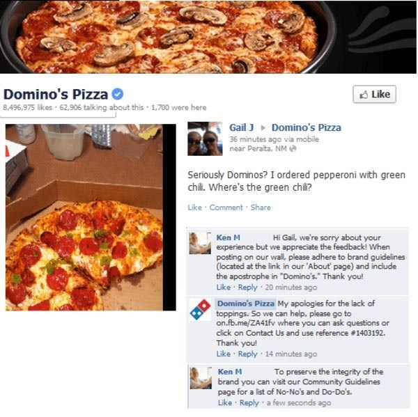 """Dish - Domino's Pizza 8.496,975 likes 62,906 talking about this 1.700 were here Like Gail JDomino's Pizza 36 minutes ago via mobile near Peralta, NM Seriously Dominos? I ordered pepperoni with green chi. Where's the green chi? Like Comment Share Hi Gail, we're sorry about your Ken M experience but we appreciate the feedback! When posting on our wal, please adhere to brand guidelines (located at the link in our 'About page) and include the apostrophe in """"Domino's. Thank you! Like Reply-20 minutes"""