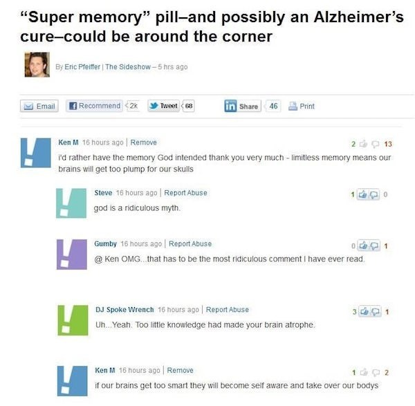 """Text - """"Super memory"""" pill-and possibly an Alzheimer's cure-could be around the corner By Enic Pfeifer   The Sideshow-5 hrs ago Recommend <2x Email Tweet in Share 46 68 Print Ken M 16 hours ago Remove 2 13 id rather have the memory God intended thank you very much - limitless memory means our brains will get too plump for our sklls Steve 16 hours ago Report Abuse god is a ridiculous myth. Gumby 16 hours ago Report Abuse @ Ken OMG that has to be the most ridiculous comment have ever read. 1 DJ Sp"""