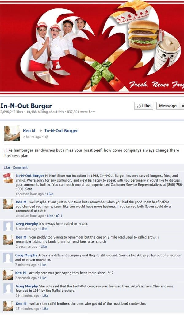 Text - Fresh. never Fro In-N-Out Burger 2,696,242 likes 10,488 talking about this 837,301 were here Like Message In-N-Out Burger Ken M 2 hours ago i like hamburger sandwiches but i miss your roast beef, how come companys always change there business plan Like Comment In-N-Out Burger Hi Ken! Since our inception in 1948, In-N-Out Burger has only served burgers, fries, and drinks. We're sorry for any confusion,, and we'd be happy to speak with you personally if you'd like to discuss your comments f