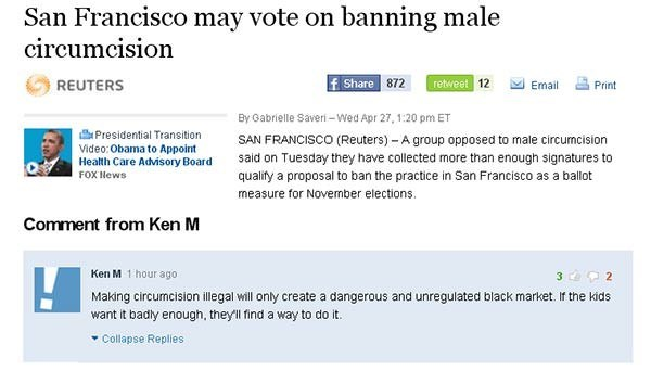 Text - San Francisco may vote on banning male circumcision f Share 872 retweet 12 REUTERS Email Print By Gabrielle Saveri-Wed Apr 27, 1:20 pm ET Presidential Transition SAN FRANCISCO (Reuters)- A group opposed to male circumcision Video:Obama to Appoint Health Care Advisory Board FOX News said on Tuesday they have collected more than enough signatures to qualify a proposal to ban the practice in San Francisco as a ballot measure for November elections Comment from Ken M Ken M 1 hour ago Making c