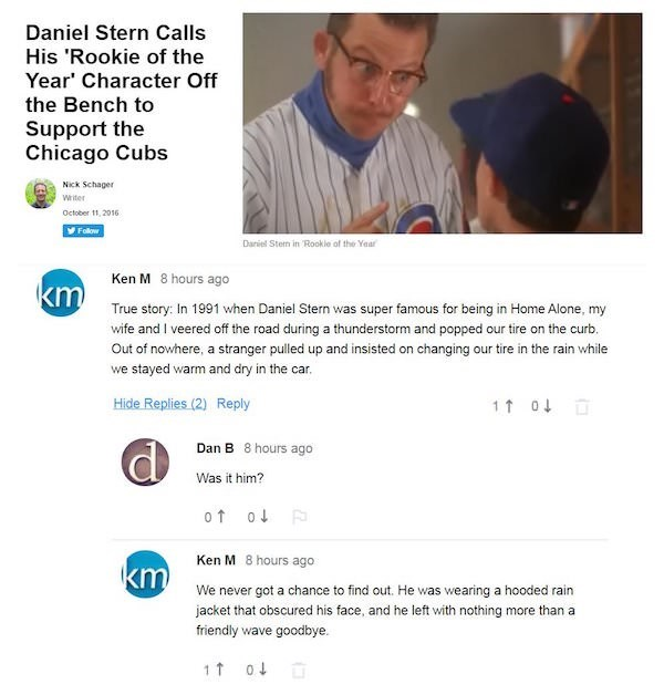 Text - Daniel Stern Calls His 'Rookie of the Year' Character Off the Bench to Support the Chicago Cubs Nick Schager wter October 11, 2016 Follow Daniel Stem in Rookle of the Yaar Ken M 8 hours ago KmTrue story: In 1991 when Daniel Stern was super famous for being in Home Alone, my wife and I veered off the road during a thunderstorm and popped our tire on the curb Out of nowhere, a stranger pulled up and insisted on changing our tire in the rain while we stayed warm and dry in the car. Hide Repl