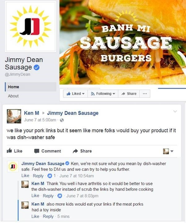 Food group - BANH MI SAUSAGE BURGERS Jimmy Dean Sausage @JimmyDean Home Following Liked Share About Ken M Jimmy Dean Sausage June 7 at 5:00am- we like your pork links but it seem like more folks would buy your product if it was dish-washer safe Like Comment Share Jimmy Dean Sausage Ken, we're not sure what you mean by dish-washer safe. Feel free to DM us and we can try to help you further. Like Reply 1 June 7 at 10:54am Ken M Thank You well i have arthritis so it would be better to use the dish-