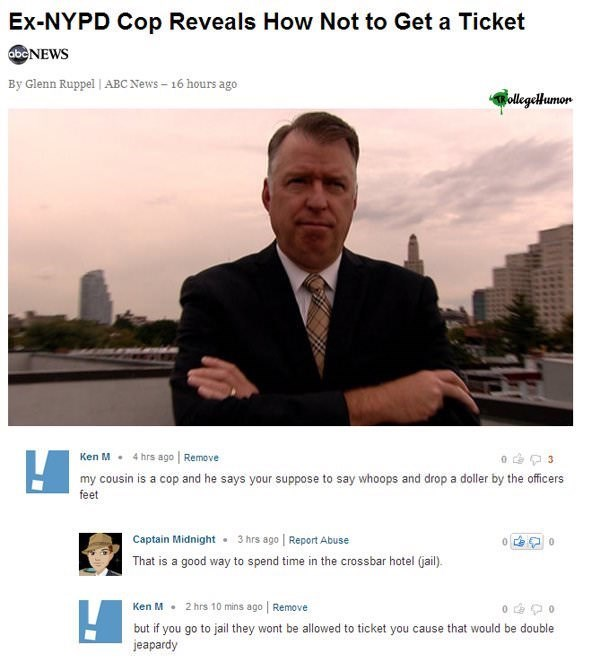 Website - Ex-NYPD Cop Reveals How Not to Get a Ticket abcNEWS By Glenn Ruppel   ABC News-16 hours ago ollegelHumon Ken M4 hrs ago Remove 3 my cousin is a cop and he says your suppose to say whoops and drop a doller by the officers feet Captain Midnight 3 hrs ago Report Abuse That is a good way to spend time in the crossbar hotel (jail) 2 hrs 10 mins ago Remove Ken M but if you go to jail they wont be allowed to ticket you cause that would be double jeapardy