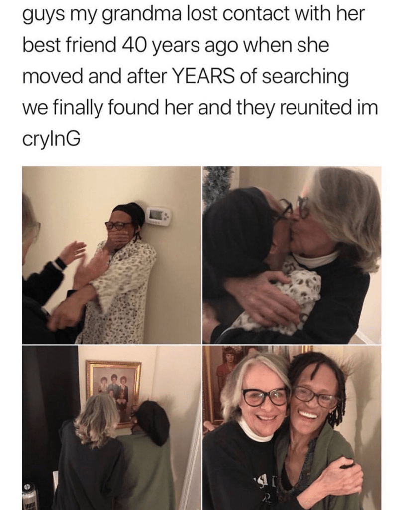 Text - guys my grandma lost contact with her best friend 40 years ago when she moved and after YEARS of searching we finally found her and they reunited im crylnG