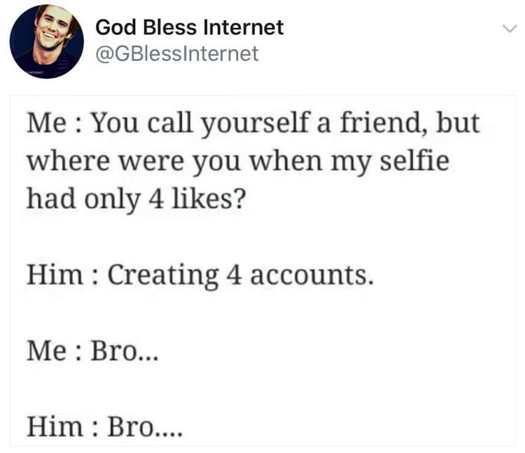 Text - God Bless Internet @GBlessInternet Me You call yourself a friend, but where were you when my selfie had only 4 likes? Him Creating 4 accounts. Me Bro... Him : Bro....