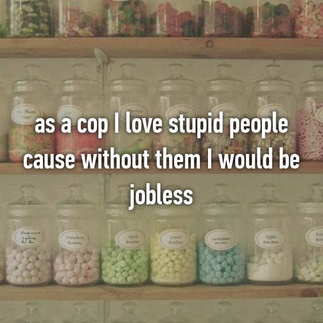 Mason jar - as a cop I love stupid people cause without them I would be jobless