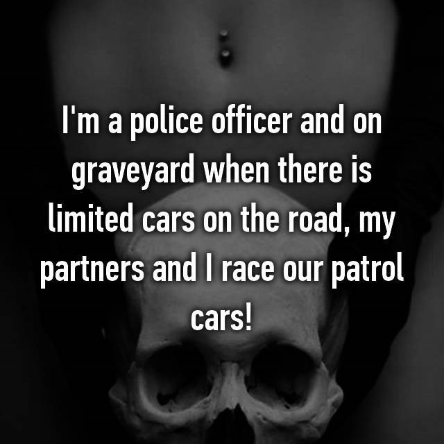 I'm a police officer and on graveyard when there is limited cars on the road, my partners and I race our patrol cars!