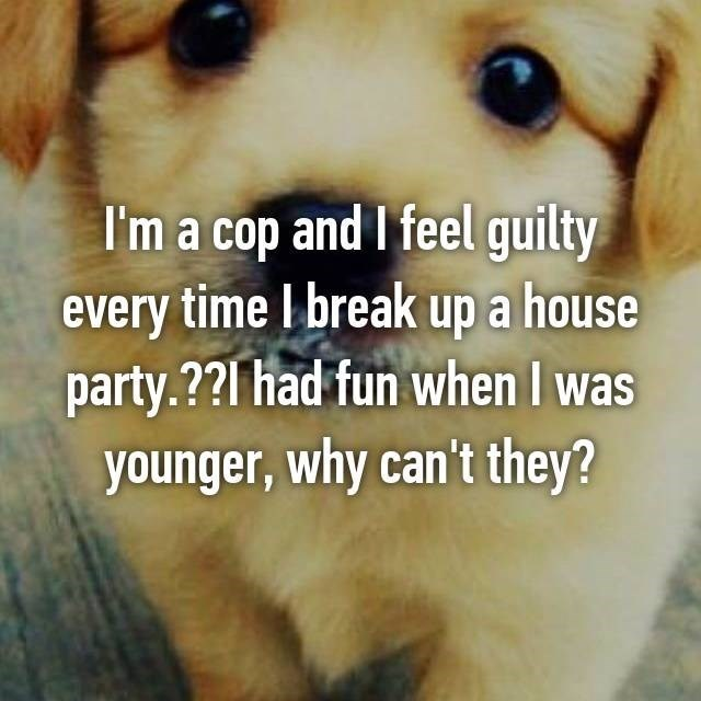 Dog breed - I'm a cop and I feel guilty every time I break up a house party.?? l had fun when I was younger, why can't they?