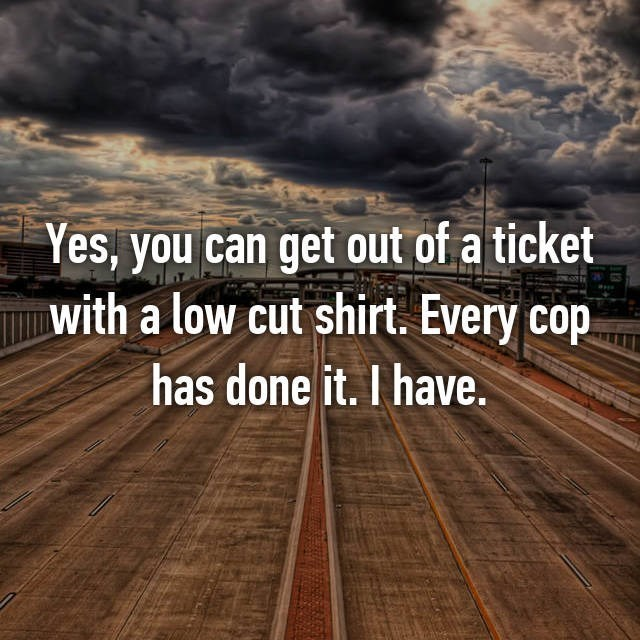 Sky - Yes, you can get out of a ticket with a low cut shirt. Every cop has done it. I have.