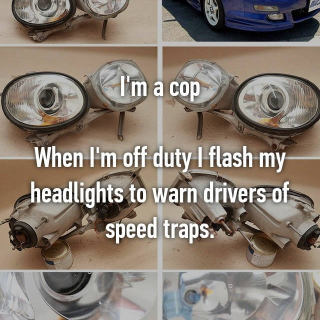 Automotive lighting - I'm a cop When I'm off duty I flash my headlights to warn drivers of speed traps
