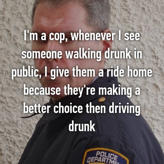 I'm a cop, whenever I see someone walking drunk in public, I give thema ride home because they're making a better choice then driving drunk