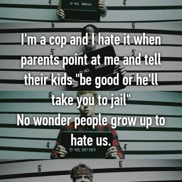 I'm a cop and I hate it when parents point at me and tell their kids be good or he'll take you to jail No wonder people grow up to hate us.