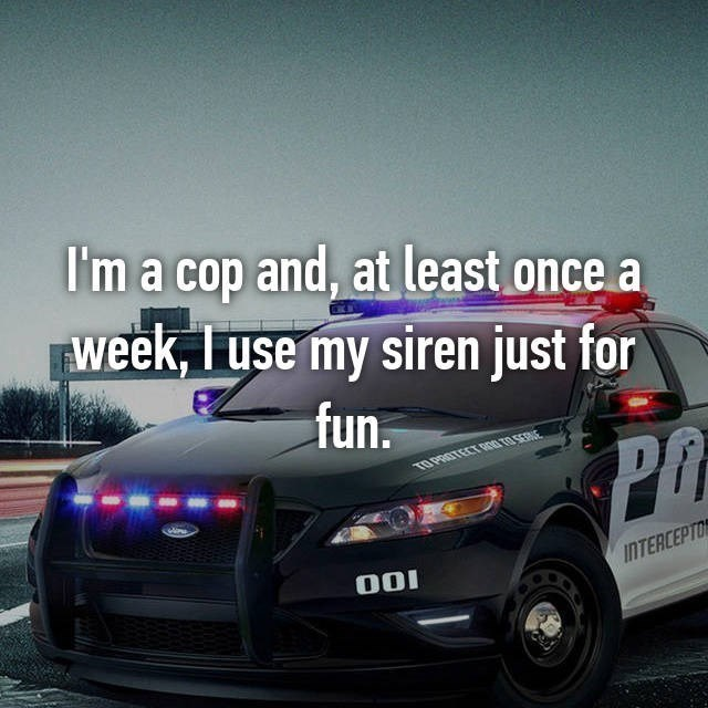 Land vehicle - I'm a cop and, at least once a week, I use my siren just for fun.