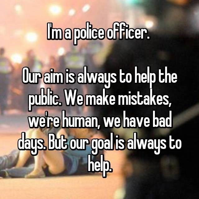 I'm a police officer. Our aim is always to help the public. We make mistakes, were human, we have bad days, But our goal is always to Help.