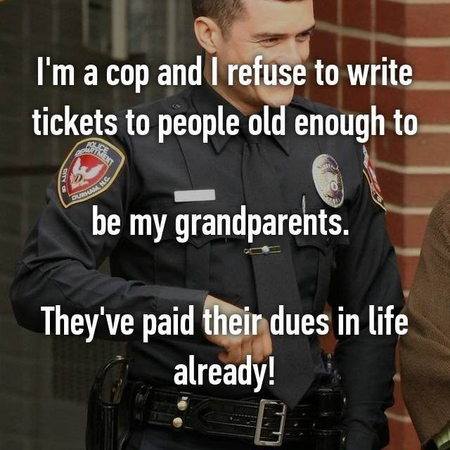 Motor vehicle - I'm a cop and I refuse to write tickets to people old enough to be my grandparents. They've paid their dues in life already!