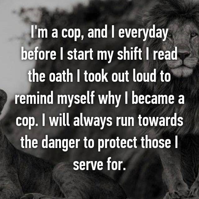 I'm a cop, and I everyday before I start my shift I read the oath I took out loud to remind myself whyI became a cop. I will always run towards the danger to protect those l serve for.