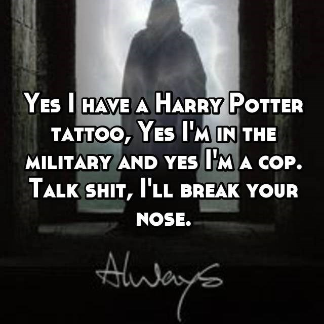 YES IHAVE A HARRY POTTER TATTOO, YES I'M IN THE MILITARY AND YES M A COP. TALK SHIT, 'LL BREAK YOUR NOSE.
